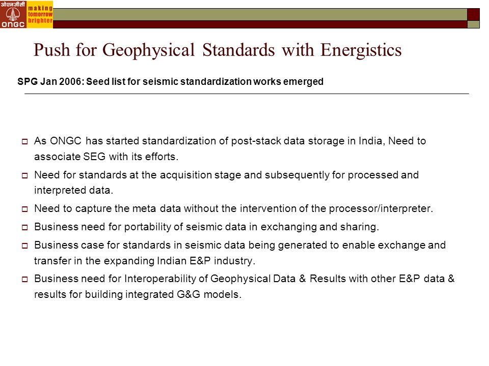 GSA Workgroup: Timing and Organization Form Geophysics Standards Assessment Work Group  Can evolve into core resources of Geophysics SIG  Ask for resources from Energistics member companies and selected other people  Energistics will provide facilitation and support Timeline  The Workgroup is to start functioning from Nov 2007.
