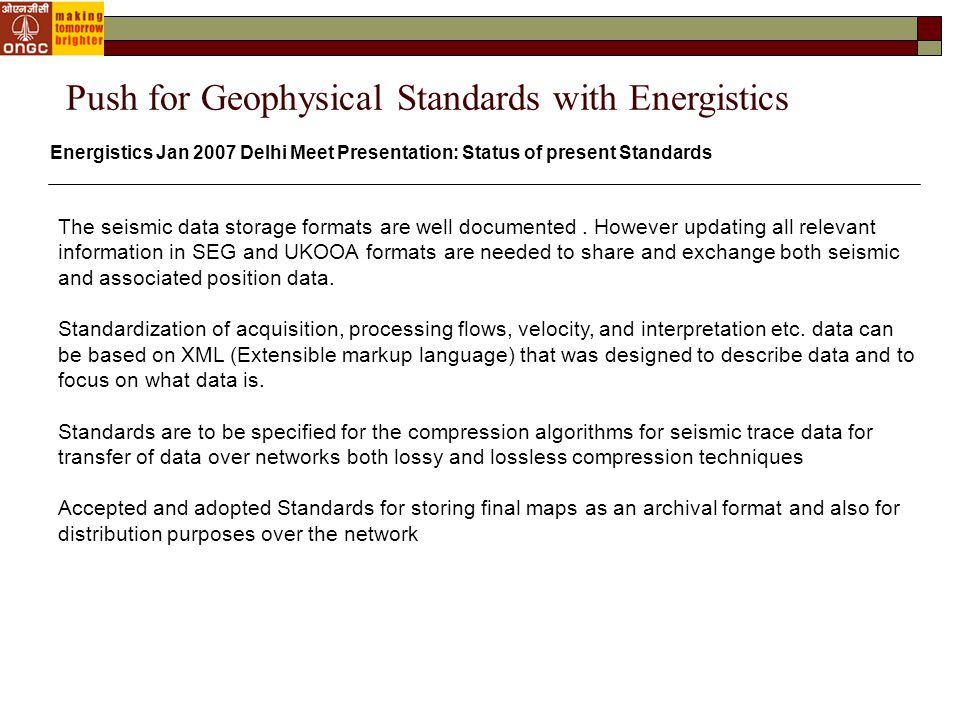 Energistics Jan 2007 Delhi Meet Presentation: Status of present Standards The seismic data storage formats are well documented.