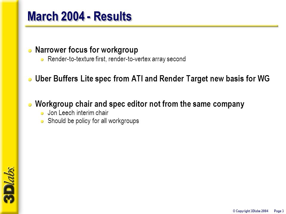 © Copyright 3Dlabs 2004 Page 3 March 2004 - Results Narrower focus for workgroup Render-to-texture first, render-to-vertex array second Uber Buffers L