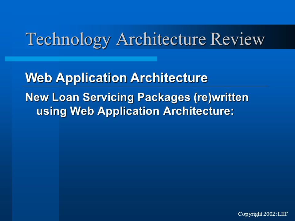Copyright 2002: LIIF New Loan Servicing Packages (re)written using Web Application Architecture: Web Application Architecture Web Application Architecture Technology Architecture Review