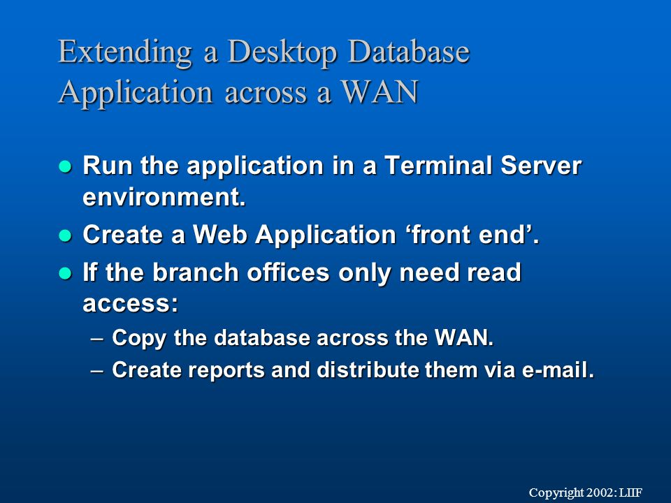 Extending a Desktop Database Application across a WAN Run the application in a Terminal Server environment.