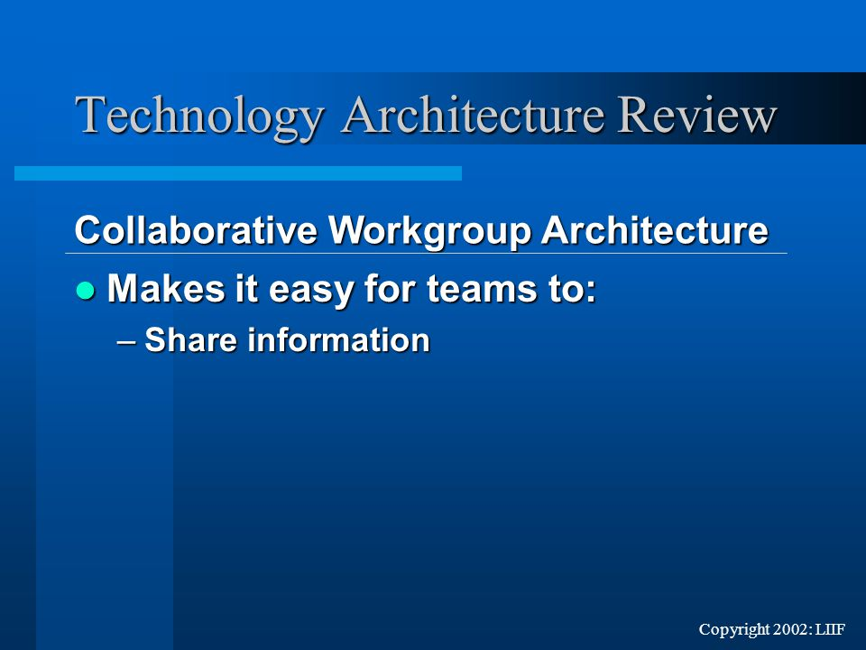 Copyright 2002: LIIF Makes it easy for teams to: Makes it easy for teams to: –Share information Technology Architecture Review Collaborative Workgroup Architecture