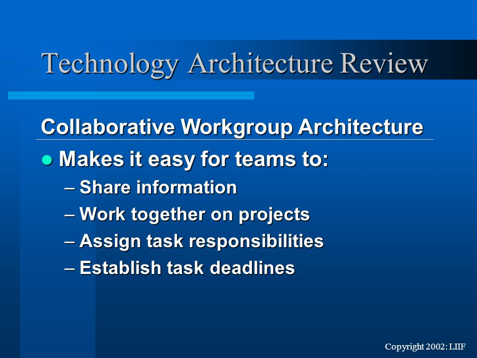 Copyright 2002: LIIF Makes it easy for teams to: Makes it easy for teams to: –Share information –Work together on projects –Assign task responsibilities –Establish task deadlines Technology Architecture Review Collaborative Workgroup Architecture