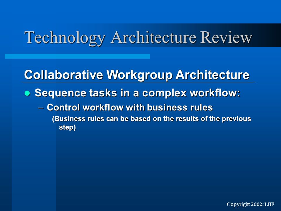 Copyright 2002: LIIF Sequence tasks in a complex workflow: Sequence tasks in a complex workflow: –Control workflow with business rules (Business rules can be based on the results of the previous step) Technology Architecture Review Collaborative Workgroup Architecture