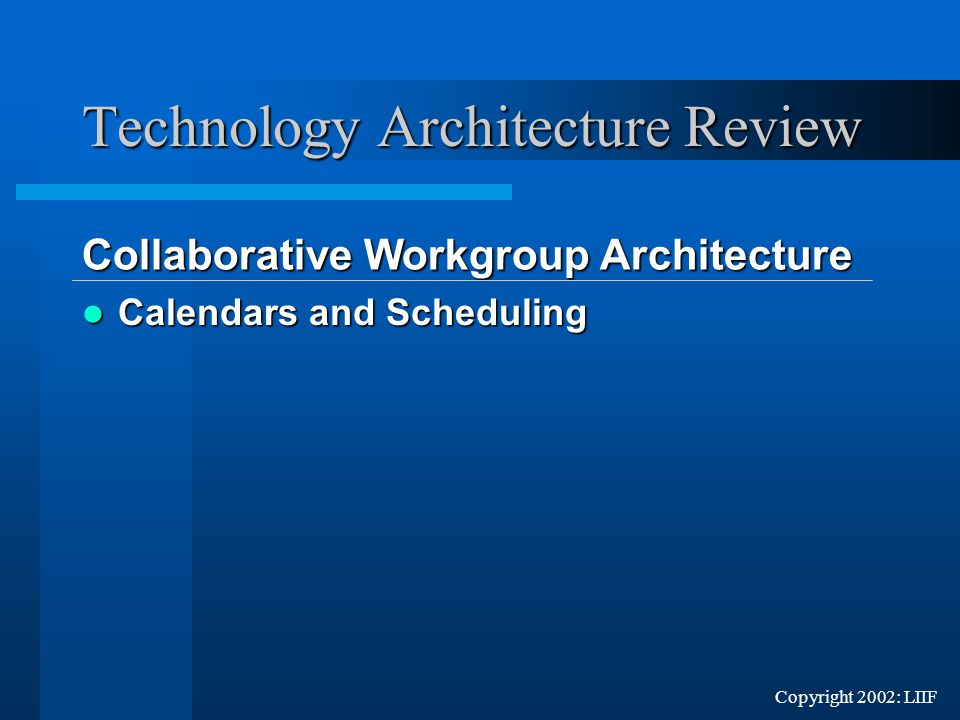 Copyright 2002: LIIF Calendars and Scheduling Calendars and Scheduling Technology Architecture Review Collaborative Workgroup Architecture