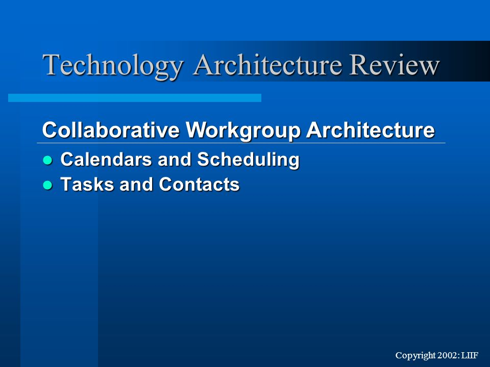 Copyright 2002: LIIF Calendars and Scheduling Calendars and Scheduling Tasks and Contacts Tasks and Contacts Technology Architecture Review Collaborative Workgroup Architecture