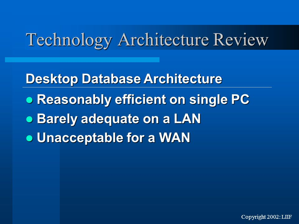 Reasonably efficient on single PC Reasonably efficient on single PC Barely adequate on a LAN Barely adequate on a LAN Unacceptable for a WAN Unacceptable for a WAN Desktop Database Architecture Desktop Database Architecture Technology Architecture Review