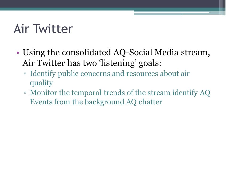Air Twitter Using the consolidated AQ-Social Media stream, Air Twitter has two 'listening' goals: ▫Identify public concerns and resources about air quality ▫Monitor the temporal trends of the stream identify AQ Events from the background AQ chatter