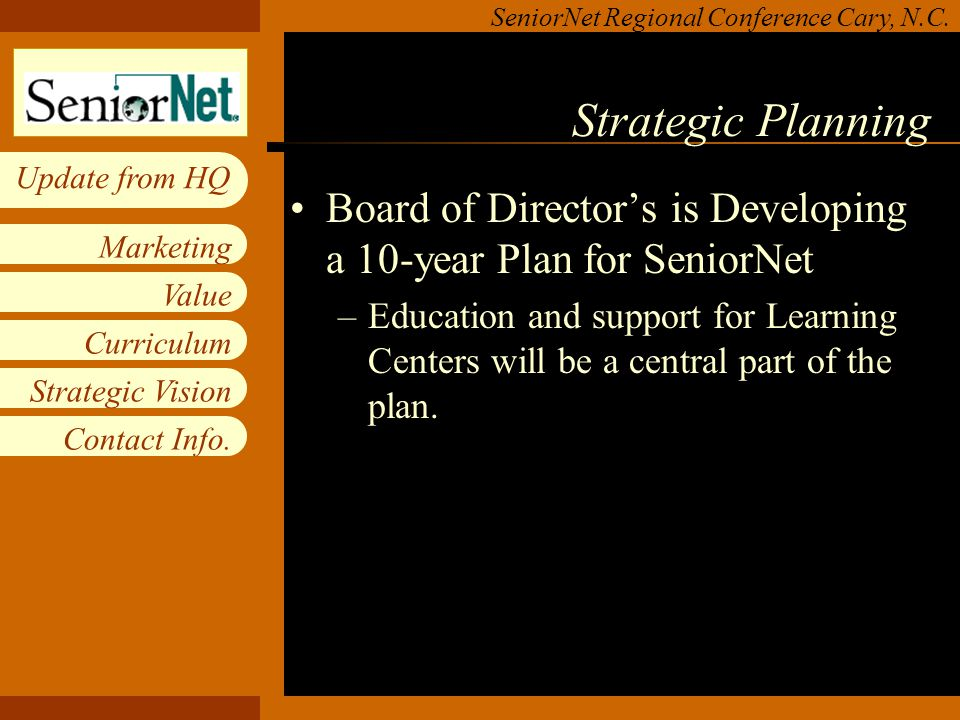 Insert workgroup logo on slide master SeniorNet Regional Conference Cary, N.C. Value Curriculum Strategic Vision Contact Info. Marketing Update from H
