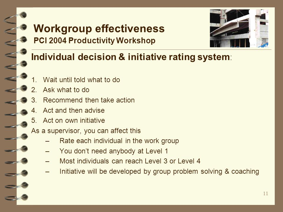 11 Workgroup effectiveness PCI 2004 Productivity Workshop Individual decision & initiative rating system : 1.
