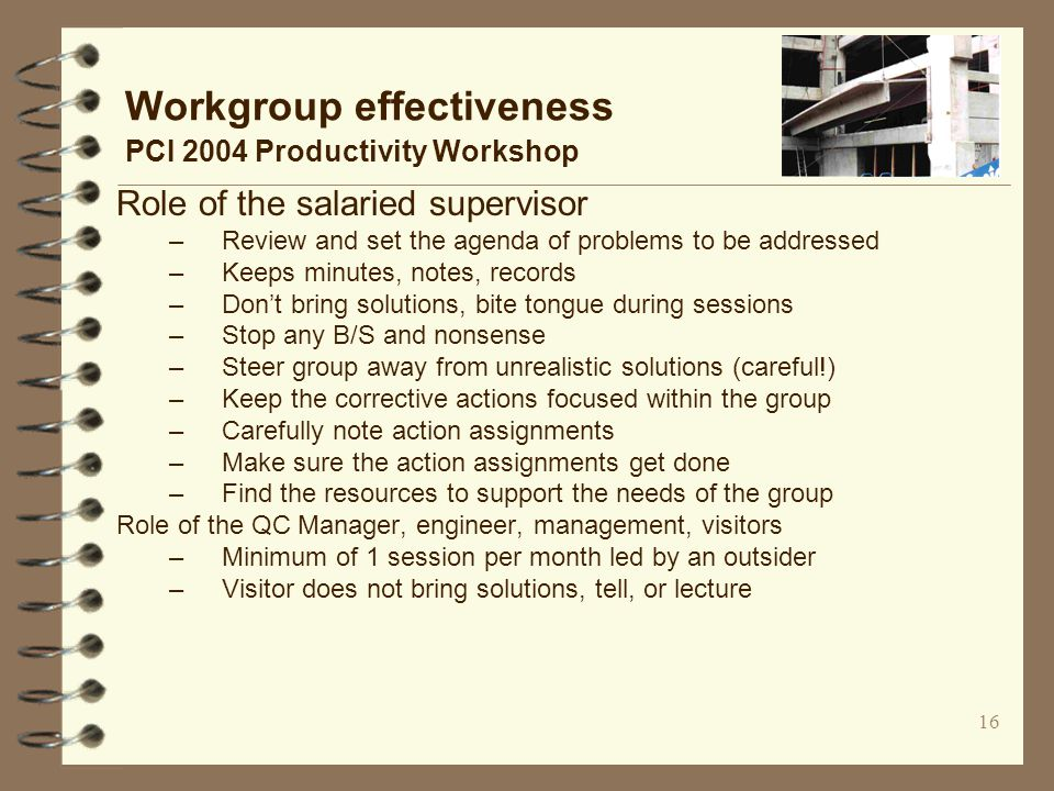 16 Workgroup effectiveness PCI 2004 Productivity Workshop Role of the salaried supervisor –Review and set the agenda of problems to be addressed –Keeps minutes, notes, records –Don't bring solutions, bite tongue during sessions –Stop any B/S and nonsense –Steer group away from unrealistic solutions (careful!) –Keep the corrective actions focused within the group –Carefully note action assignments –Make sure the action assignments get done –Find the resources to support the needs of the group Role of the QC Manager, engineer, management, visitors –Minimum of 1 session per month led by an outsider –Visitor does not bring solutions, tell, or lecture