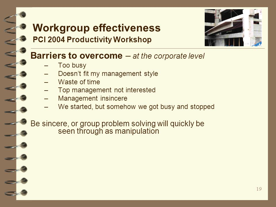 19 Workgroup effectiveness PCI 2004 Productivity Workshop Barriers to overcome – at the corporate level –Too busy –Doesn't fit my management style –Waste of time –Top management not interested –Management insincere –We started, but somehow we got busy and stopped Be sincere, or group problem solving will quickly be seen through as manipulation