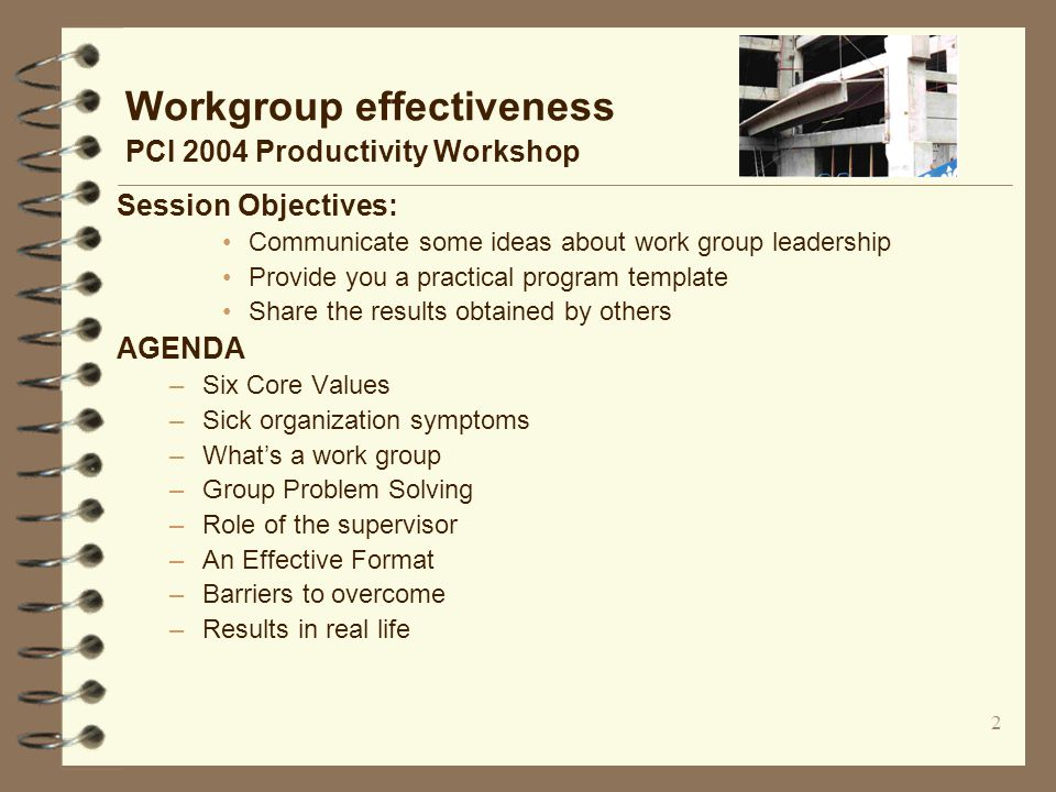 2 Workgroup effectiveness PCI 2004 Productivity Workshop Session Objectives: Communicate some ideas about work group leadership Provide you a practical program template Share the results obtained by others AGENDA –Six Core Values –Sick organization symptoms –What's a work group –Group Problem Solving –Role of the supervisor –An Effective Format –Barriers to overcome –Results in real life