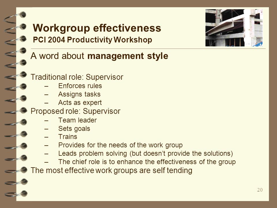 20 Workgroup effectiveness PCI 2004 Productivity Workshop A word about management style Traditional role: Supervisor –Enforces rules –Assigns tasks –Acts as expert Proposed role: Supervisor –Team leader –Sets goals –Trains –Provides for the needs of the work group –Leads problem solving (but doesn't provide the solutions) –The chief role is to enhance the effectiveness of the group The most effective work groups are self tending