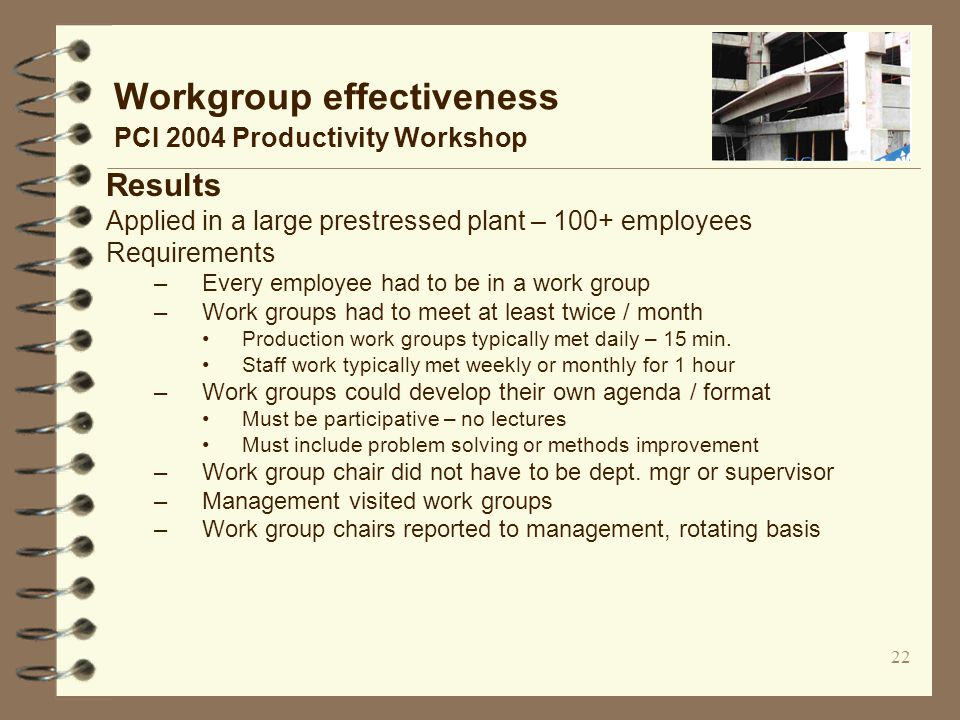 22 Workgroup effectiveness PCI 2004 Productivity Workshop Results Applied in a large prestressed plant – 100+ employees Requirements –Every employee had to be in a work group –Work groups had to meet at least twice / month Production work groups typically met daily – 15 min.