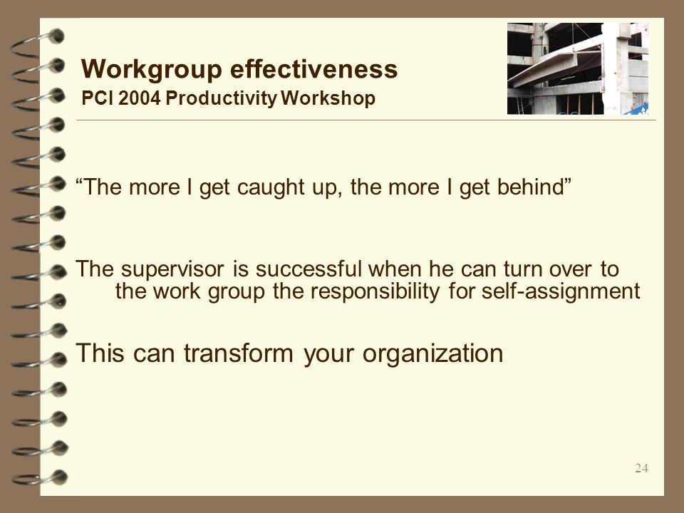 24 Workgroup effectiveness PCI 2004 Productivity Workshop The more I get caught up, the more I get behind The supervisor is successful when he can turn over to the work group the responsibility for self-assignment This can transform your organization