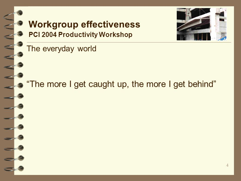 4 Workgroup effectiveness PCI 2004 Productivity Workshop The everyday world The more I get caught up, the more I get behind