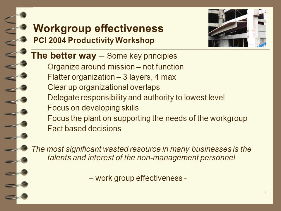 7 Workgroup effectiveness PCI 2004 Productivity Workshop The better way – Some key principles Organize around mission – not function Flatter organization – 3 layers, 4 max Clear up organizational overlaps Delegate responsibility and authority to lowest level Focus on developing skills Focus the plant on supporting the needs of the workgroup Fact based decisions The most significant wasted resource in many businesses is the talents and interest of the non-management personnel – work group effectiveness -
