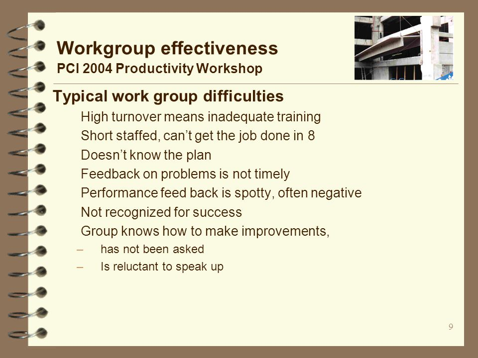 9 Workgroup effectiveness PCI 2004 Productivity Workshop Typical work group difficulties High turnover means inadequate training Short staffed, can't get the job done in 8 Doesn't know the plan Feedback on problems is not timely Performance feed back is spotty, often negative Not recognized for success Group knows how to make improvements, –has not been asked –Is reluctant to speak up