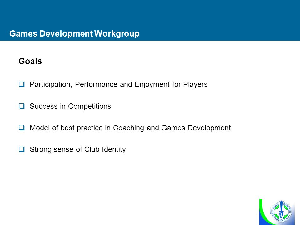 Games Development Workgroup Goals  Participation, Performance and Enjoyment for Players  Success in Competitions  Model of best practice in Coaching and Games Development  Strong sense of Club Identity