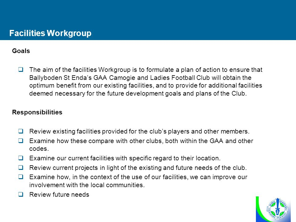 Facilities Workgroup Goals  The aim of the facilities Workgroup is to formulate a plan of action to ensure that Ballyboden St Enda's GAA Camogie and Ladies Football Club will obtain the optimum benefit from our existing facilities, and to provide for additional facilities deemed necessary for the future development goals and plans of the Club.