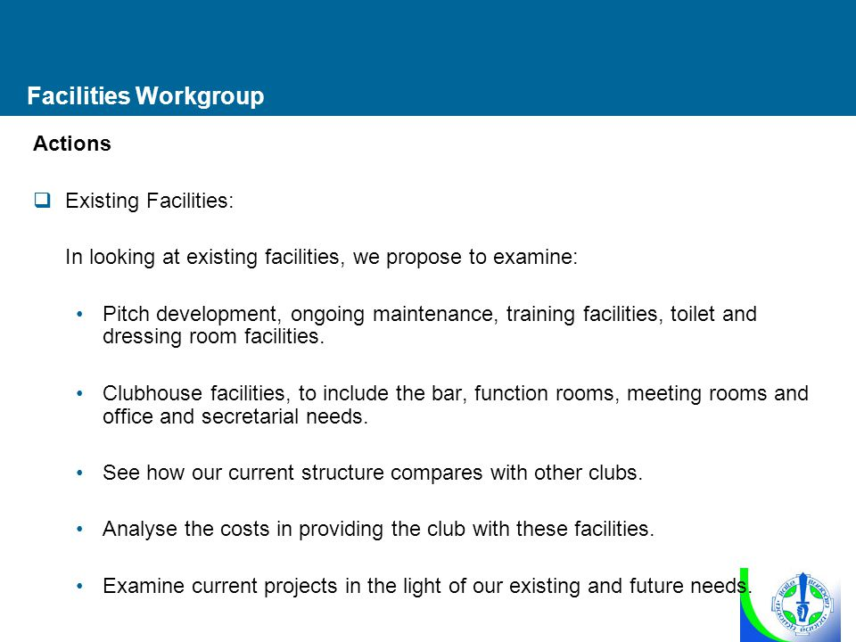 Facilities Workgroup Actions  Existing Facilities: In looking at existing facilities, we propose to examine: Pitch development, ongoing maintenance, training facilities, toilet and dressing room facilities.