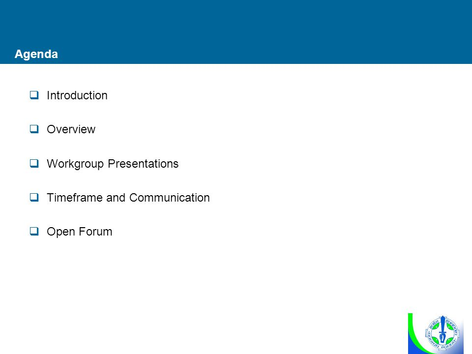 Agenda  Introduction  Overview  Workgroup Presentations  Timeframe and Communication  Open Forum