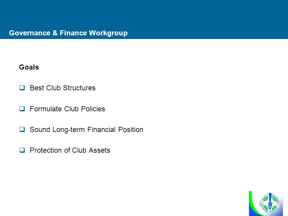 Governance & Finance Workgroup Goals  Best Club Structures  Formulate Club Policies  Sound Long-term Financial Position  Protection of Club Assets
