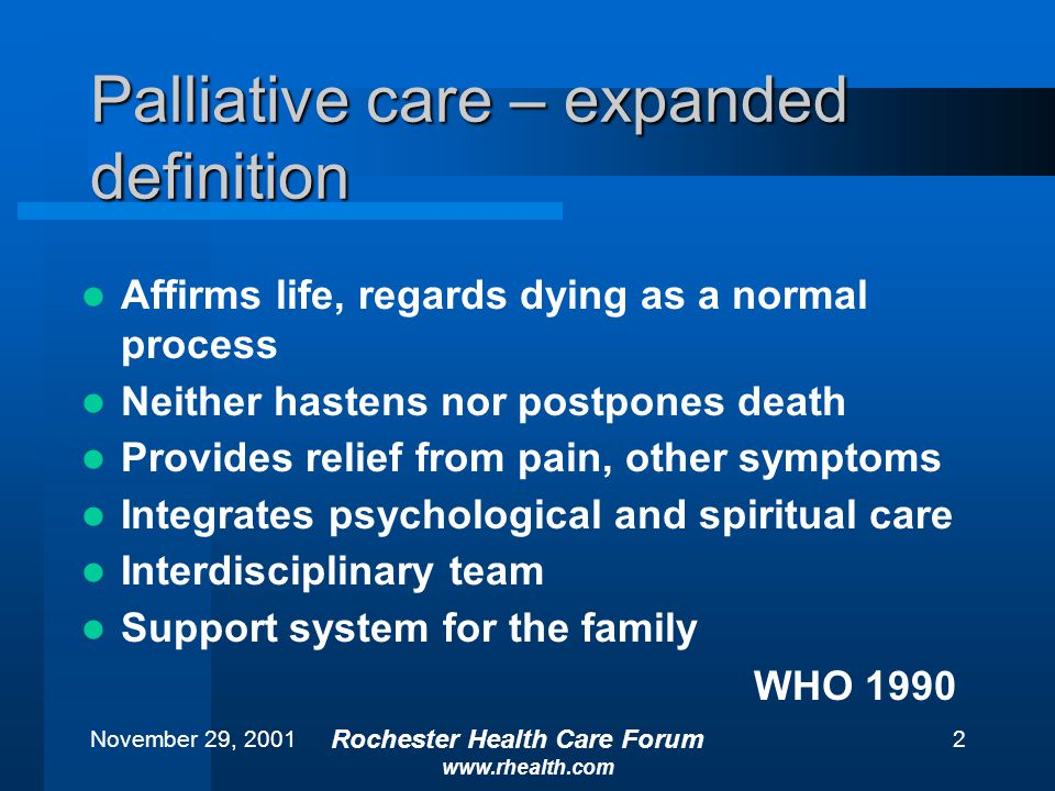November 29, 2001 Rochester Health Care Forum www.rhealth.com 2 Palliative care – expanded definition Affirms life, regards dying as a normal process Neither hastens nor postpones death Provides relief from pain, other symptoms Integrates psychological and spiritual care Interdisciplinary team Support system for the family WHO 1990