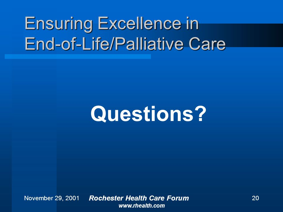 November 29, 2001 Rochester Health Care Forum www.rhealth.com 20 Ensuring Excellence in End-of-Life/Palliative Care Questions