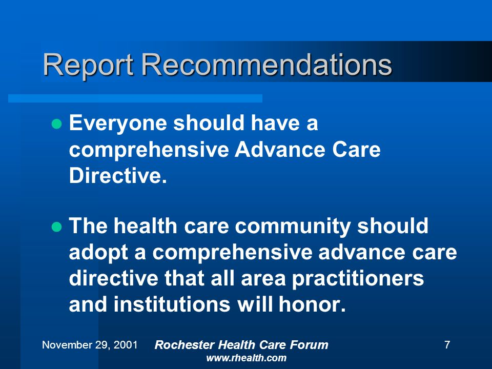 November 29, 2001 Rochester Health Care Forum www.rhealth.com 7 Report Recommendations Everyone should have a comprehensive Advance Care Directive.
