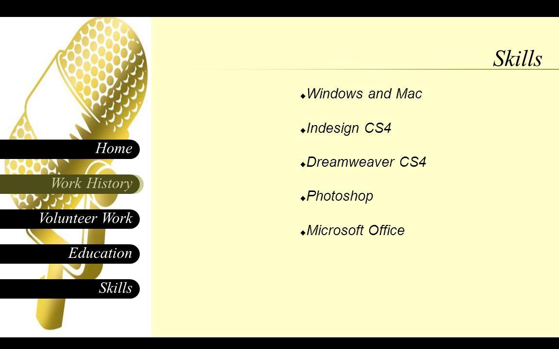 Skills Work History Home Education Volunteer Work  Windows and Mac  Indesign CS4  Dreamweaver CS4  Photoshop  Microsoft Office Skills
