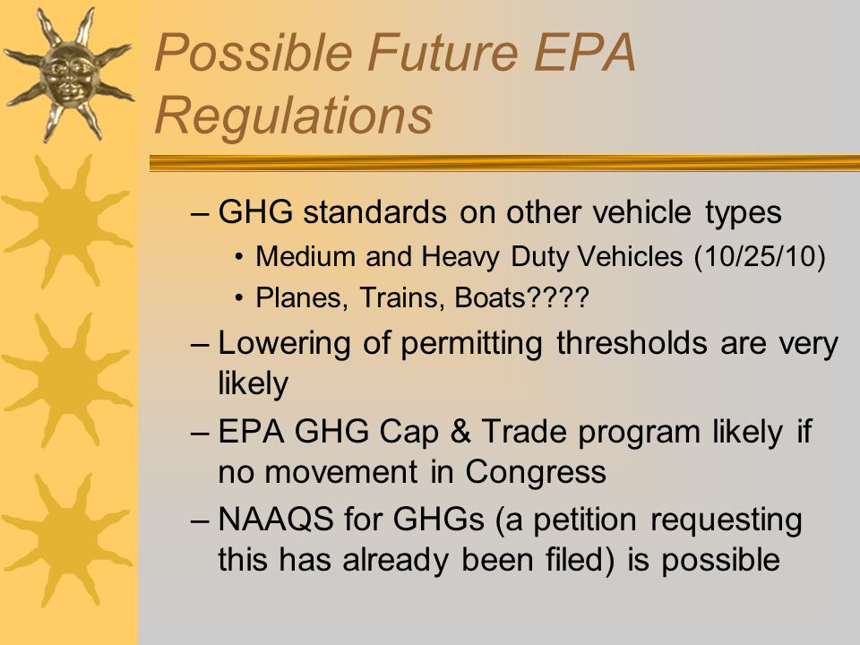 Possible Future EPA Regulations –GHG standards on other vehicle types Medium and Heavy Duty Vehicles (10/25/10) Planes, Trains, Boats???? –Lowering of