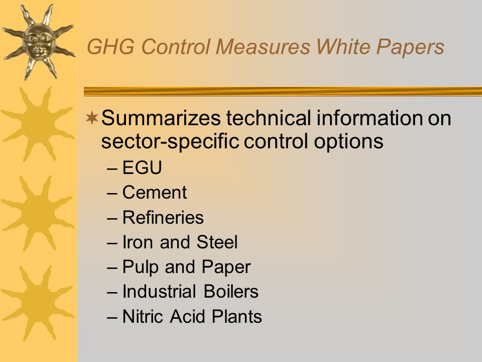 GHG Control Measures White Papers  Summarizes technical information on sector-specific control options –EGU –Cement –Refineries –Iron and Steel –Pulp