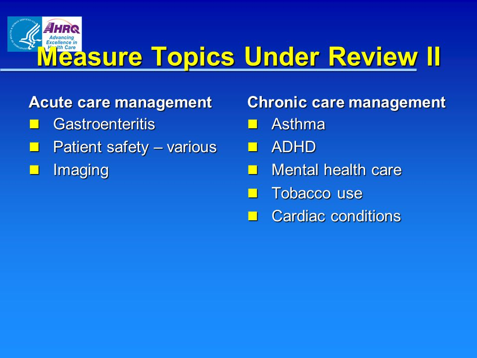Measure Topics Under Review II Acute care management Gastroenteritis Gastroenteritis Patient safety – various Patient safety – various Imaging Imaging Chronic care management Asthma Asthma ADHD ADHD Mental health care Mental health care Tobacco use Tobacco use Cardiac conditions Cardiac conditions