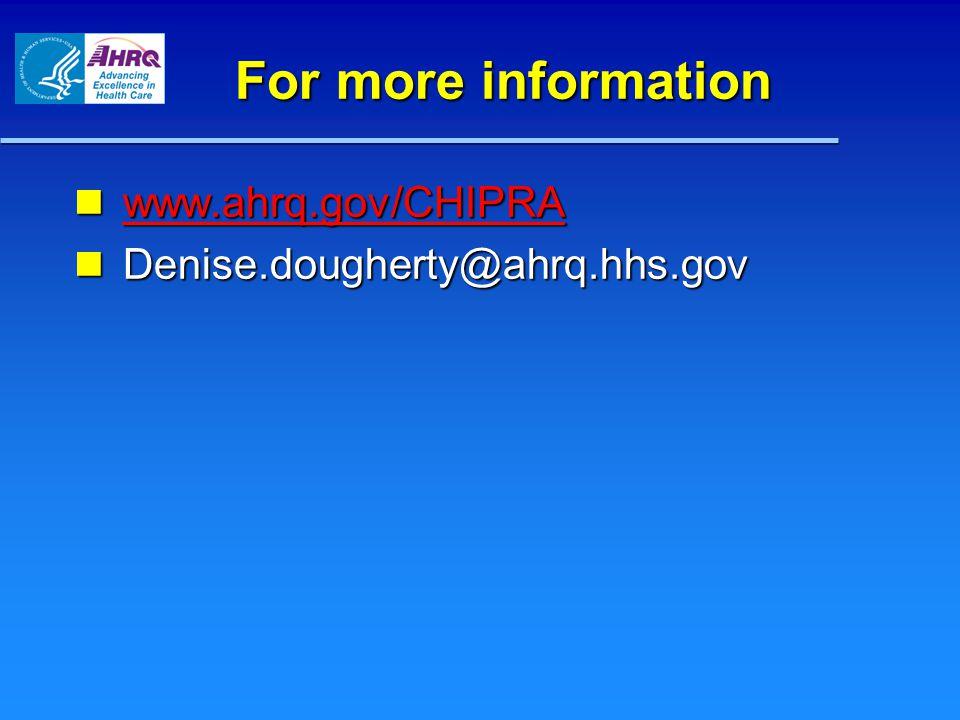 For more information www.ahrq.gov/CHIPRA www.ahrq.gov/CHIPRA www.ahrq.gov/CHIPRA Denise.dougherty@ahrq.hhs.gov Denise.dougherty@ahrq.hhs.gov