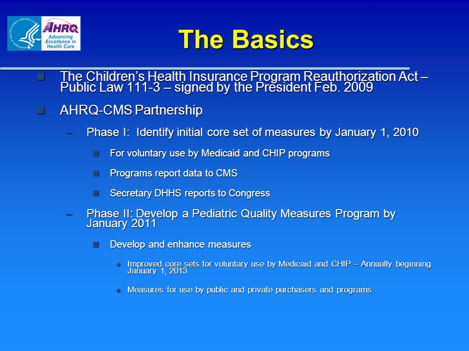 The Basics The Children's Health Insurance Program Reauthorization Act – Public Law 111-3 – signed by the President Feb. 2009 The Children's Health In