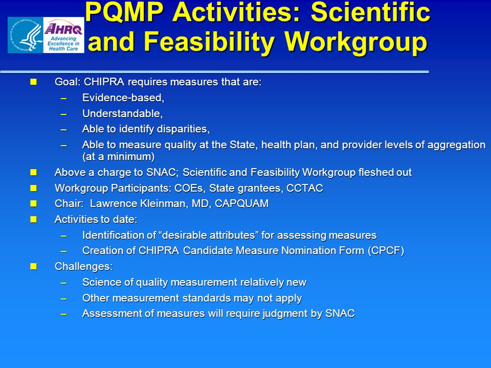 PQMP Activities: Scientific and Feasibility Workgroup Goal: CHIPRA requires measures that are: Goal: CHIPRA requires measures that are: – Evidence-based, – Understandable, – Able to identify disparities, – Able to measure quality at the State, health plan, and provider levels of aggregation (at a minimum) Above a charge to SNAC; Scientific and Feasibility Workgroup fleshed out Above a charge to SNAC; Scientific and Feasibility Workgroup fleshed out Workgroup Participants: COEs, State grantees, CCTAC Workgroup Participants: COEs, State grantees, CCTAC Chair: Lawrence Kleinman, MD, CAPQUAM Chair: Lawrence Kleinman, MD, CAPQUAM Activities to date: Activities to date: – Identification of desirable attributes for assessing measures – Creation of CHIPRA Candidate Measure Nomination Form (CPCF) Challenges: Challenges: – Science of quality measurement relatively new – Other measurement standards may not apply – Assessment of measures will require judgment by SNAC