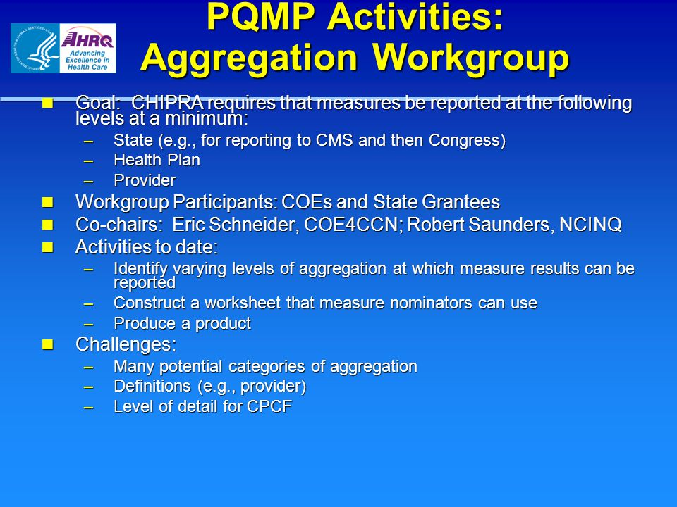 PQMP Activities: Aggregation Workgroup Goal: CHIPRA requires that measures be reported at the following levels at a minimum: Goal: CHIPRA requires that measures be reported at the following levels at a minimum: – State (e.g., for reporting to CMS and then Congress) – Health Plan – Provider Workgroup Participants: COEs and State Grantees Workgroup Participants: COEs and State Grantees Co-chairs: Eric Schneider, COE4CCN; Robert Saunders, NCINQ Co-chairs: Eric Schneider, COE4CCN; Robert Saunders, NCINQ Activities to date: Activities to date: – Identify varying levels of aggregation at which measure results can be reported – Construct a worksheet that measure nominators can use – Produce a product Challenges: Challenges: – Many potential categories of aggregation – Definitions (e.g., provider) – Level of detail for CPCF