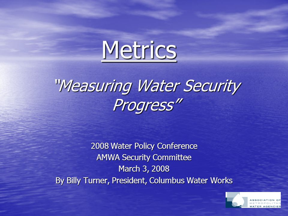 """""""Measuring Water Security Progress"""" 2008 Water Policy Conference AMWA Security Committee March 3, 2008 By Billy Turner, President, Columbus Water Work"""