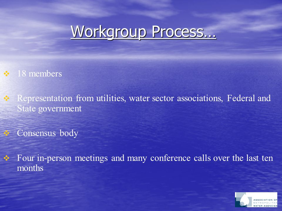 Workgroup Process…   18 members   Representation from utilities, water sector associations, Federal and State government   Consensus body   Four in-person meetings and many conference calls over the last ten months