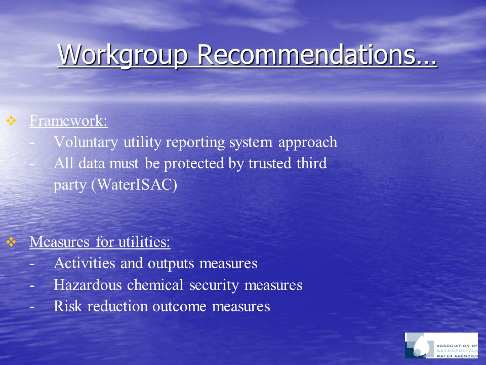 Workgroup Recommendations…   Framework: -Voluntary utility reporting system approach -All data must be protected by trusted third party (WaterISAC)   Measures for utilities: -Activities and outputs measures -Hazardous chemical security measures -Risk reduction outcome measures