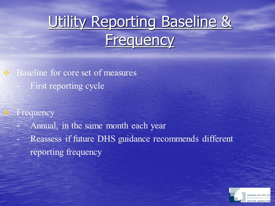 Utility Reporting Baseline & Frequency   Baseline for core set of measures -First reporting cycle   Frequency -Annual, in the same month each year -Reassess if future DHS guidance recommends different reporting frequency