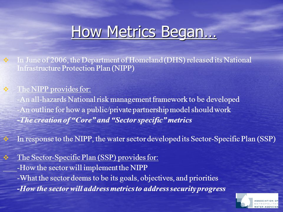 How Metrics Began…   In June of 2006, the Department of Homeland (DHS) released its National Infrastructure Protection Plan (NIPP)   The NIPP provides for: -An all-hazards National risk management framework to be developed -An outline for how a public/private partnership model should work -The creation of Core and Sector specific metrics   In response to the NIPP, the water sector developed its Sector-Specific Plan (SSP)   The Sector-Specific Plan (SSP) provides for: -How the sector will implement the NIPP -What the sector deems to be its goals, objectives, and priorities -How the sector will address metrics to address security progress