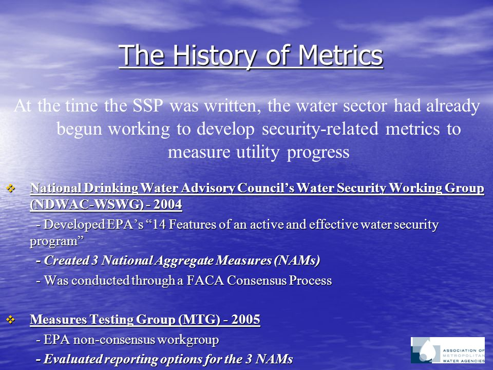 The History of Metrics At the time the SSP was written, the water sector had already begun working to develop security-related metrics to measure utility progress  National Drinking Water Advisory Council's Water Security Working Group (NDWAC-WSWG) - 2004 - Developed EPA's 14 Features of an active and effective water security program - Developed EPA's 14 Features of an active and effective water security program - Created 3 National Aggregate Measures (NAMs) - Created 3 National Aggregate Measures (NAMs) - Was conducted through a FACA Consensus Process - Was conducted through a FACA Consensus Process  Measures Testing Group (MTG) - 2005 - EPA non-consensus workgroup - EPA non-consensus workgroup - Evaluated reporting options for the 3 NAMs - Evaluated reporting options for the 3 NAMs