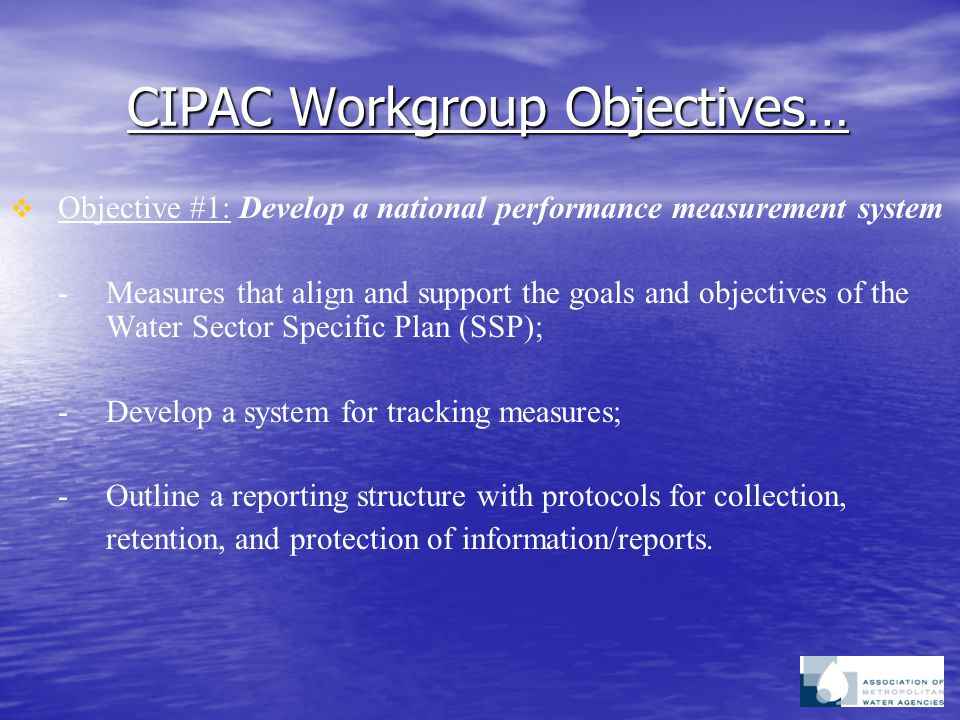 CIPAC Workgroup Objectives…   Objective #1: Develop a national performance measurement system - Measures that align and support the goals and objectives of the Water Sector Specific Plan (SSP); -Develop a system for tracking measures; -Outline a reporting structure with protocols for collection, retention, and protection of information/reports.