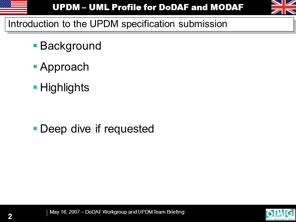UPDM – UML Profile for DoDAF and MODAF May 16, 2007 – DoDAF Workgroup and UPDM Team Briefing 2 Introduction to the UPDM specification submission  Background  Approach  Highlights  Deep dive if requested