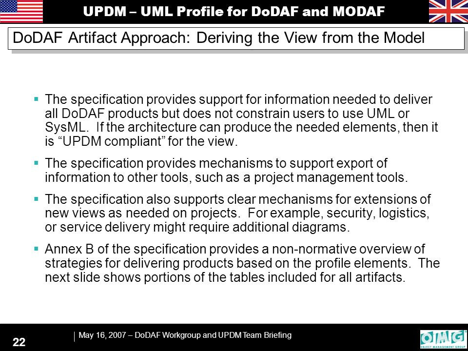 UPDM – UML Profile for DoDAF and MODAF May 16, 2007 – DoDAF Workgroup and UPDM Team Briefing 22 DoDAF Artifact Approach: Deriving the View from the Model  The specification provides support for information needed to deliver all DoDAF products but does not constrain users to use UML or SysML.