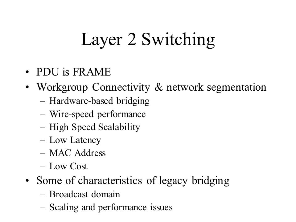 Layer 2 Switching PDU is FRAME Workgroup Connectivity & network segmentation –Hardware-based bridging –Wire-speed performance –High Speed Scalability –Low Latency –MAC Address –Low Cost Some of characteristics of legacy bridging –Broadcast domain –Scaling and performance issues