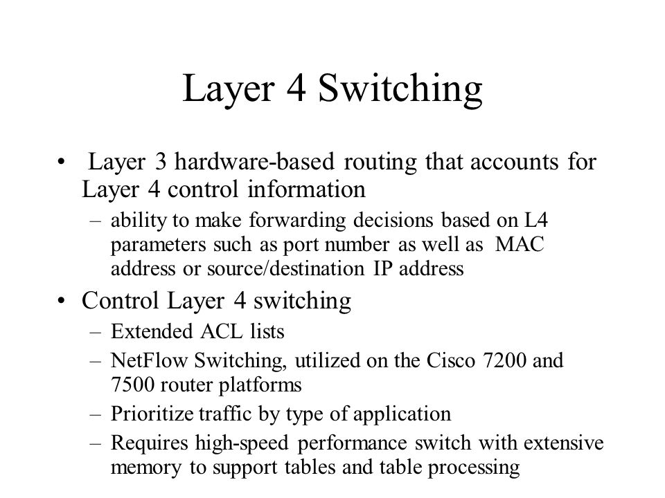 Layer 4 Switching Layer 3 hardware-based routing that accounts for Layer 4 control information –ability to make forwarding decisions based on L4 parameters such as port number as well as MAC address or source/destination IP address Control Layer 4 switching –Extended ACL lists –NetFlow Switching, utilized on the Cisco 7200 and 7500 router platforms –Prioritize traffic by type of application –Requires high-speed performance switch with extensive memory to support tables and table processing